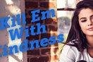"""""""Kill Em With Kindness"""" - Lấy lòng tốt đối kẻ tiểu nhân"""